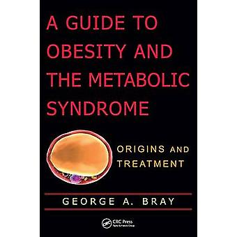 A Guide to Obesity and the Metabolic Syndrome Origins and Treatment by Bray & George A.