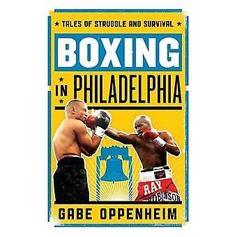 Boxing in Philadelphia Tales of Struggle and Survival by Oppenheim & Gabe