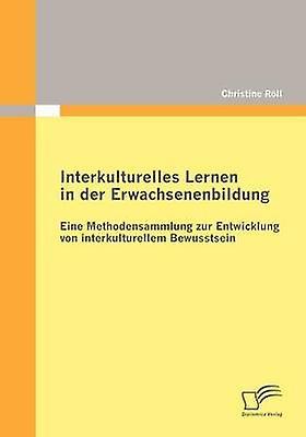 Interkulturelles Lernen in der Erwachsenenbildung Eine Methodensammlung zur Entwicklung von interkulturellem Bewusstsein by Rll & Christine