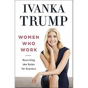 Women Who Work - Rewriting the Rules for Success by Ivanka Trump - 978