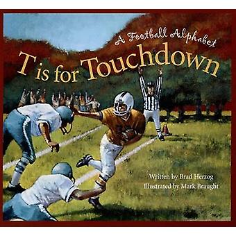 T Is for Touchdown - A Football Alphabet by Brad Herzog - Mark Braught