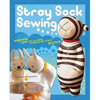 Stray Sock Sewing - Making One-of-a-Kind Creatures from Socks by Dan T