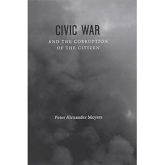 Civic War and the Corruption of the Citizen by Peter Alexander Meyers