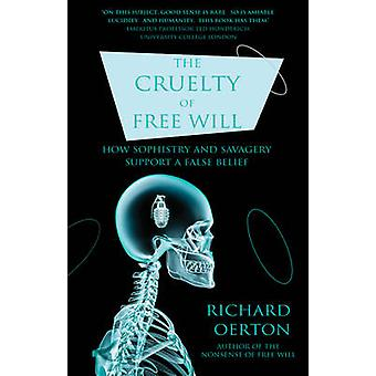 The Cruelty of Free Will - How Sophistry and Savagery Support a False