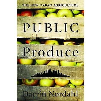 Public Produce - The New Urban Agriculture by Darrin Nordahl - 9781597