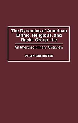 The Dynamics of American Ethnic Religious and Racial Group Life An Interdisciplinary Overview by Perlmutter & Philip