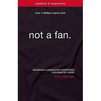 Not a Fan Updated and   Expanded Becoming a Completely Committed Follower of Jesus by Idleman & Kyle