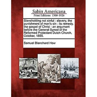 Slaveholding not sinful  slavery the punishment of mans sin  its remedy the gospel of Christ  an argument before the General Synod of the Reformed Protestant Dutch Church October 1855. by How & Samuel Blanchard