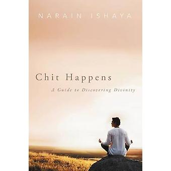 Chit Happens A Guide to Discovering Divinity by Ishaya & Narain