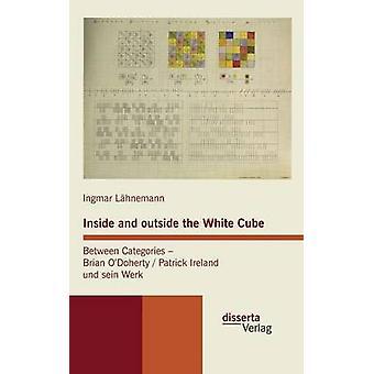 Inside and outside the White Cube. Between Categories  Brian ODoherty  Patrick Ireland und sein Werk by Lhnemann & Ingmar