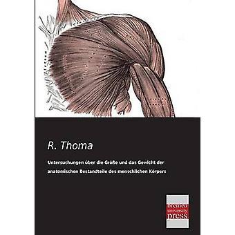 Untersuchungen Uber Die Grosse Und Das Gewicht Der Anatomischen Bestandteile Des Menschlichen Korpers Im Gesunden Und Im Kranken Zustande by Thoma & R.
