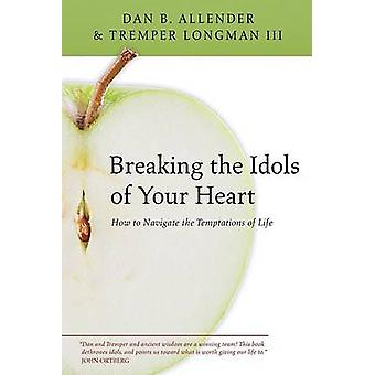 Breaking the Idols of Your Heart - How to Navigate the Temptations of