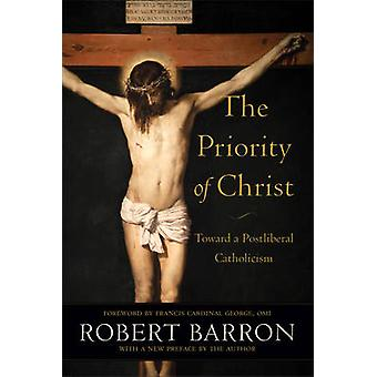 The Priority of Christ - Toward a Postliberal Catholicism by Robert Ba