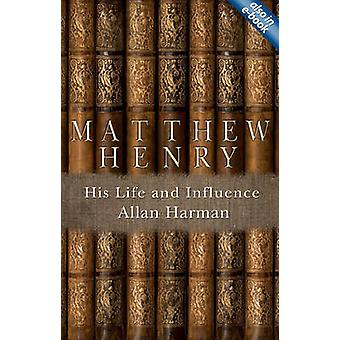 Matthew Henry - His Life and Influence by Allan M Harman - 97818455078