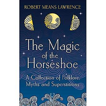 The Magic of the Horseshoe: A Collection of Folklore, Myths and Superstitions (Hesperus Classics)