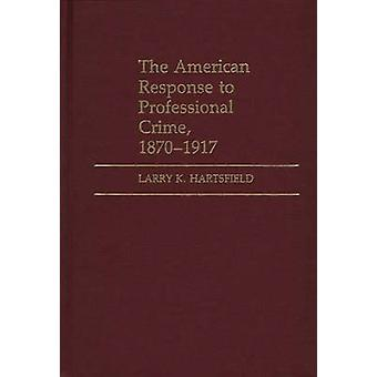 The American Response to Professional Crime 18791917 by Hartsfield & Larry K.