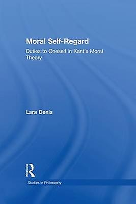 Moral SelfRegard  Ducravates to Oneself in Kants Moral Theory by Denis & Lara