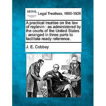 A practical treatise on the law of replevin  as administered by the courts of the United States  arranged in three parts to facilitate ready reference. by Cobbey & J. E.