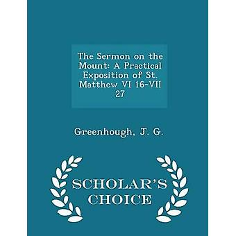 The Sermon on the Mount A Practical Exposition of St. Matthew VI 16VII 27  Scholars Choice Edition by G. & Greenhough & J.