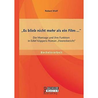 Es blieb nicht mehr als ein Film ... Die Montage und ihre Funktion in Edlef Kppens Roman Heeresbericht by Wolf & Robert