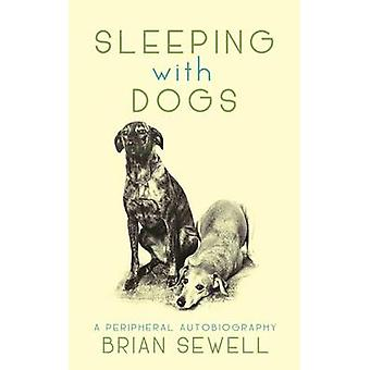 Sleeping with Dogs - A Peripheral Autobiography by Brian Sewell - 9780