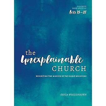The Unexplainable Church - Reigniting the Mission of the Early Believe