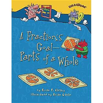 A Fraction's Goal - Parts of a Whole by Brian P Cleary - Brian Gable