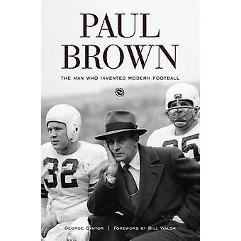 Paul Brown - The Man Who Invented Modern Football by George Cantor - B