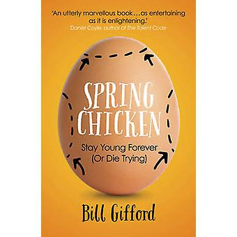 Spring Chicken - Stay Young Forever (or Die Trying) by Bill Gifford -