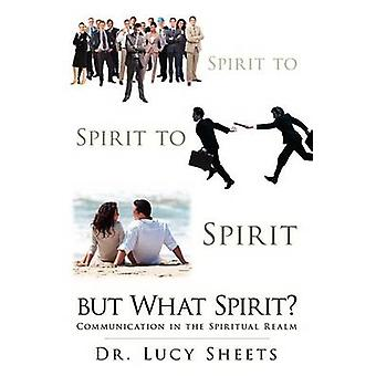 Spirit to Spirit to Spirit But What Spirit Communication in the Spiritual Realm by Sheets & Lucy