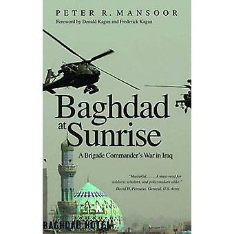 Baghdad at Sunrise - A Brigade Commander's War in Iraq by Peter R. Man