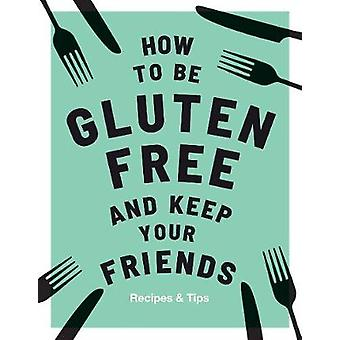 How to be Gluten-Free and Keep Your Friends by How to be Gluten-Free
