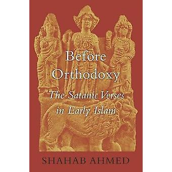 Before Orthodoxy - The Satanic Verses in Early Islam by Shahab Ahmed -