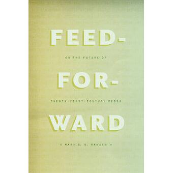 Feed-Forward - On the Future of Twenty-First-Century Media by Mark B.