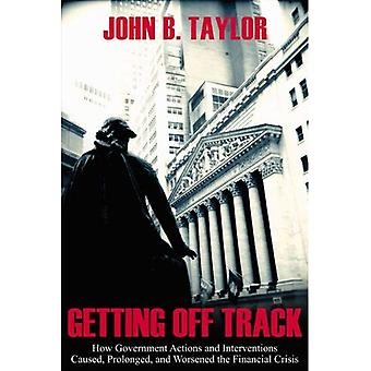 Getting Off Track: How Government Actions and Interventions Caused, Prolonged, and Worsened the Financial Crisis (Hoover Institution Press Publication)
