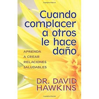 Cuando Complacer A Otros Le Hace Dano: Aprenda A Crear Relaciones Saludables = When Pleasing Others Is Hurting You