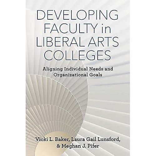 Developing Faculty in Liberal Arts Colleges  Aligning Individual Needs and Organizational Goals (The American Campus)