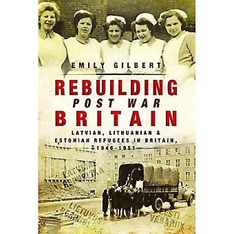 Rebuilding Post War Britain: Latvian, Lithuanian� and Estonian Refugees in Britain, 1946-51