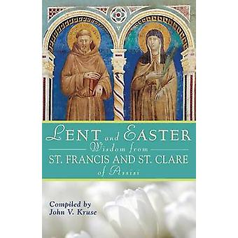 Lent and Easter Wisdom from Saint Francis and Saint Clare of Assisi Daily Scripture and Prayers Together with Saint Francis and Saint Clare of Assisi by Kruse & John V.