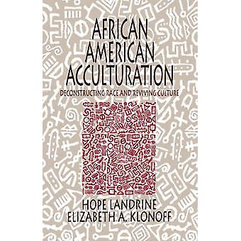 African American Acculturation Deconstructing Race and Reviving Culture by Landrine & Hope