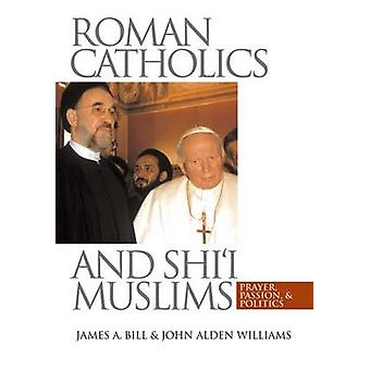 Roman Catholics and Shii Muslims Prayer Passion and Politics by Bill & James A.