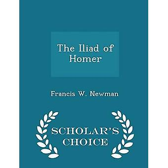 The Iliad of Homer  Scholars Choice Edition by Newman & Francis W.