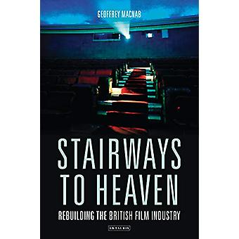 Stairways to Heaven - Rebuilding the British Film Industry by Geoffrey