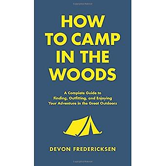 How to Camp in the Woods:� A Complete Guide to Finding, Outfitting, and Enjoying Your Adventure in the Great Outdoors