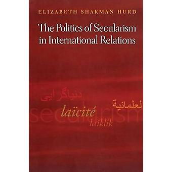 The Politics of Secularism in International Relations by Elizabeth Sh