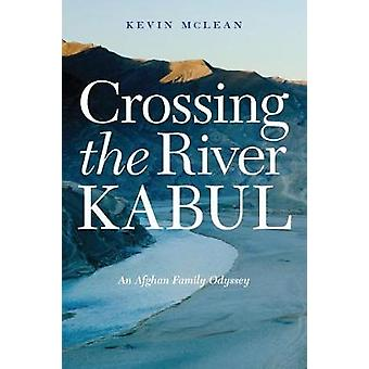 Crossing the River Kabul - An Afghan Family Odyssey by Kevin McLean -