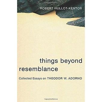 Things Beyond Resemblance - Collected Essays on Theodor W. Adorno by R