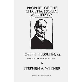 Prophet of the Christian Social Manifesto: Joseph Husslein, S.J., His Life, Work , & Social Thought. (Marquette...