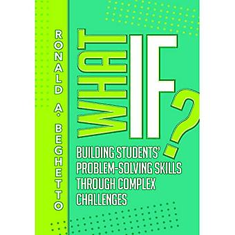 What If? Building Students'� Problem-Solving Skills Through Complex Challenges: Building Students' Problem-Solving Skills Through Complex Challenges