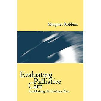 Evaluating Palliative Care Establishing the Evidence Base by Robbins & Margaret & Dr
